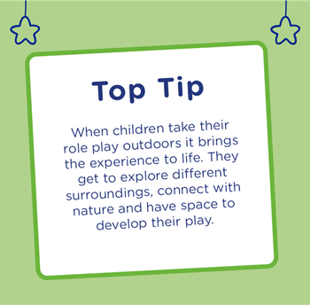 Top Tip - When children take their role play outdoors it brings the experience to life. They get to explore different surroundings, connect with nature and have space to develop their play.